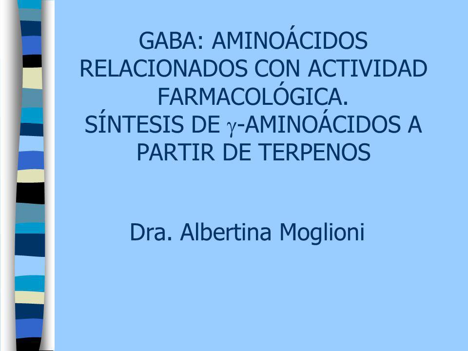 Dra. Albertina Moglioni GABA: AMINOÁCIDOS RELACIONADOS CON ACTIVIDAD FARMACOLÓGICA. SÍNTESIS DE -AMINOÁCIDOS A PARTIR DE TERPENOS