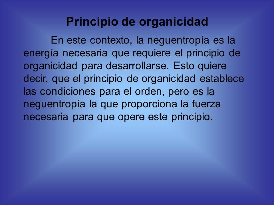 Principio de organicidad En este contexto, la neguentropía es la energía necesaria que requiere el principio de organicidad para desarrollarse. Esto q