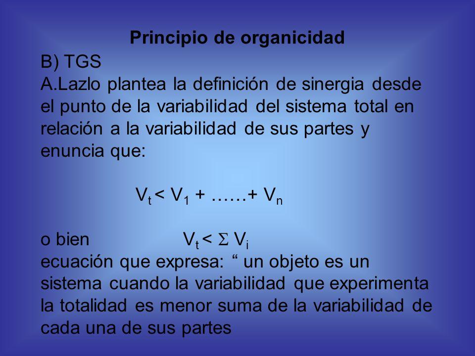 Principio de organicidad B) TGS A.Lazlo plantea la definición de sinergia desde el punto de la variabilidad del sistema total en relación a la variabi