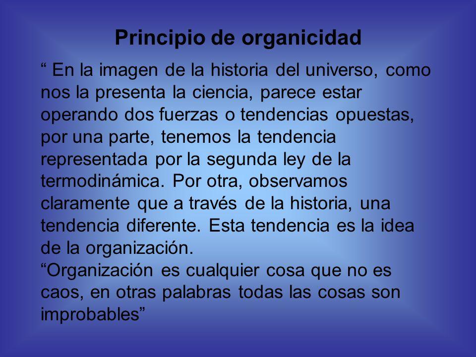Principio de organicidad En la imagen de la historia del universo, como nos la presenta la ciencia, parece estar operando dos fuerzas o tendencias opu