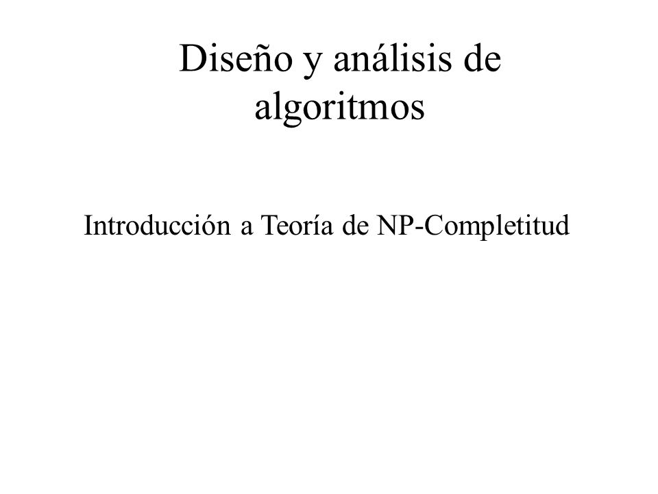 Introducción a Teoría de NP-Completitud Las clases P y NP Definición: Un algoritmo no determinístico de tiempo polinomial es un algoritmo no determinista cuya fase de verificación es un algoritmo de tiempo polinomial Definición : NP es el conjunto de todos los problemas de decisión que pueden ser resueltos por algoritmo no determinísticos de tiempo polinomial.