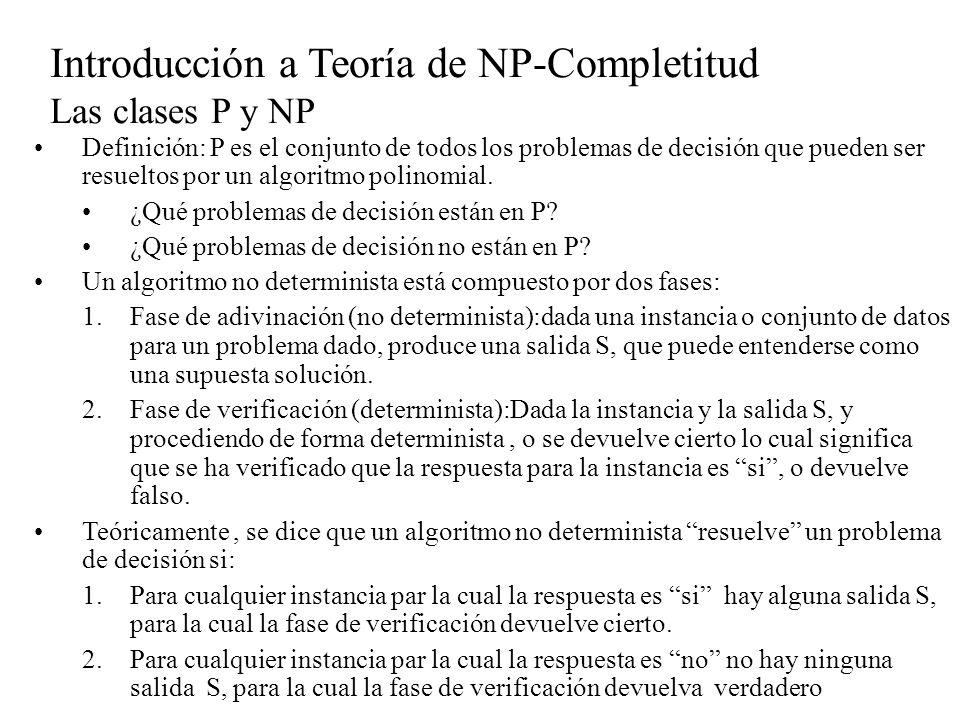 Introducción a Teoría de NP-Completitud Las clases P y NP Definición: P es el conjunto de todos los problemas de decisión que pueden ser resueltos por