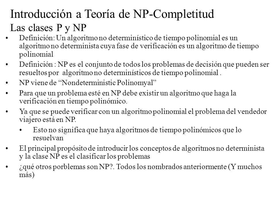 Introducción a Teoría de NP-Completitud Las clases P y NP Definición: Un algoritmo no determinístico de tiempo polinomial es un algoritmo no determini
