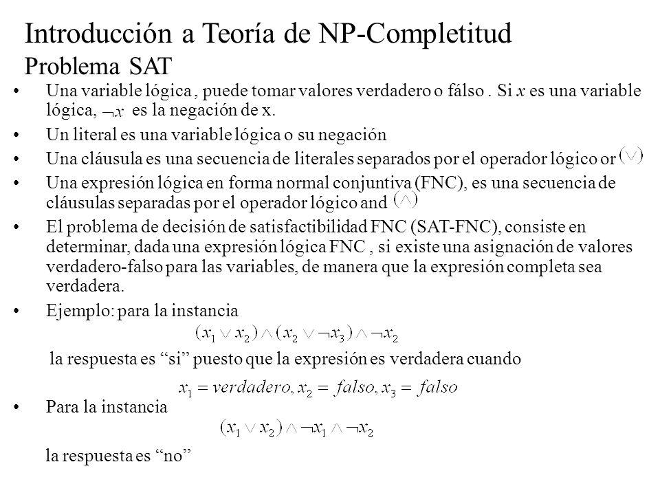 Introducción a Teoría de NP-Completitud Problema SAT Una variable lógica, puede tomar valores verdadero o fálso. Si x es una variable lógica, es la ne