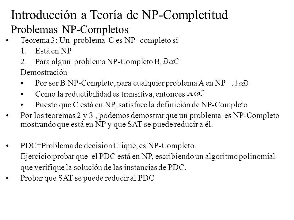 Introducción a Teoría de NP-Completitud Problemas NP-Completos Teorema 3: Un problema C es NP- completo si 1.Está en NP 2.Para algún problema NP-Compl
