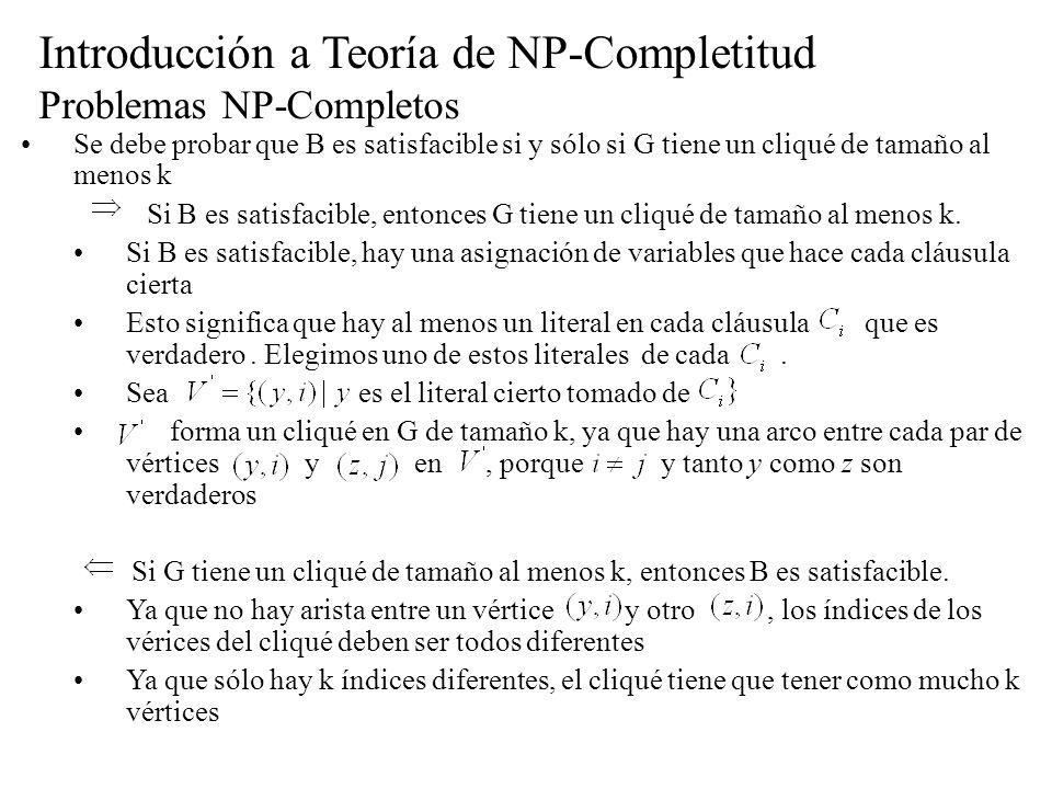 Introducción a Teoría de NP-Completitud Problemas NP-Completos Se debe probar que B es satisfacible si y sólo si G tiene un cliqué de tamaño al menos