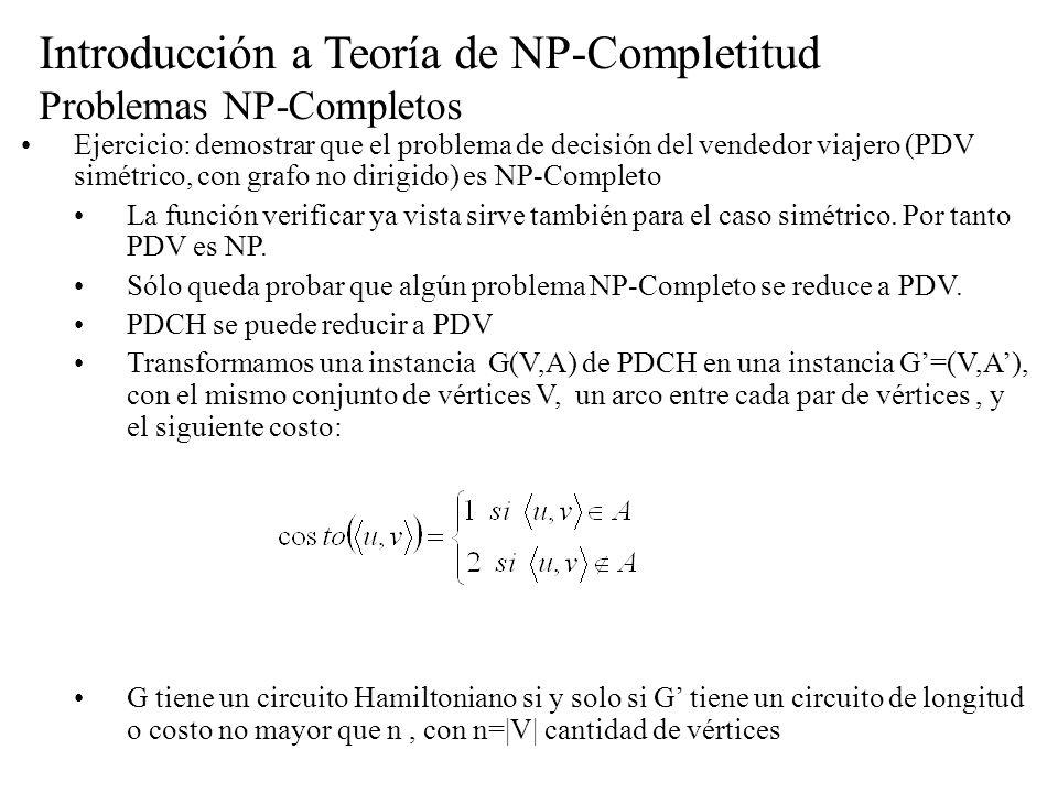 Introducción a Teoría de NP-Completitud Problemas NP-Completos Ejercicio: demostrar que el problema de decisión del vendedor viajero (PDV simétrico, c