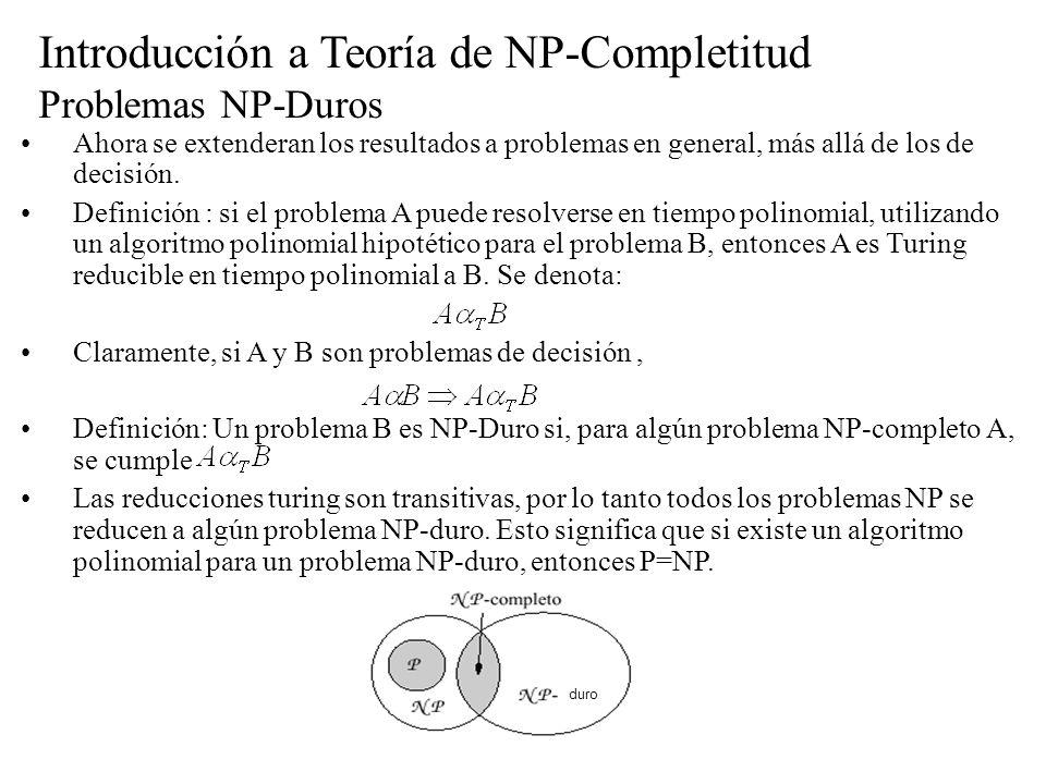 Introducción a Teoría de NP-Completitud Problemas NP-Duros Ahora se extenderan los resultados a problemas en general, más allá de los de decisión. Def