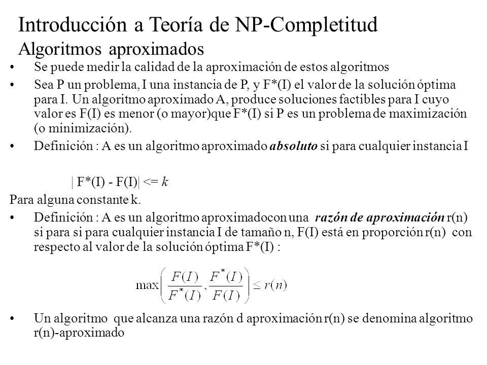 Introducción a Teoría de NP-Completitud Algoritmos aproximados Se puede medir la calidad de la aproximación de estos algoritmos Sea P un problema, I u