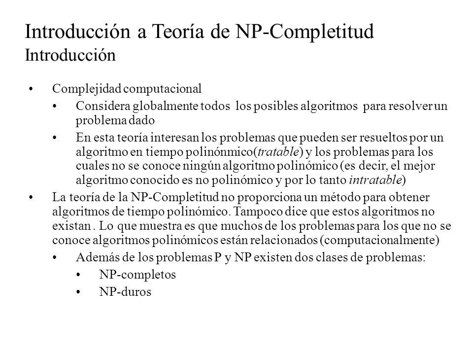 Introducción a Teoría de NP-Completitud Introducción Complejidad computacional Considera globalmente todos los posibles algoritmos para resolver un pr
