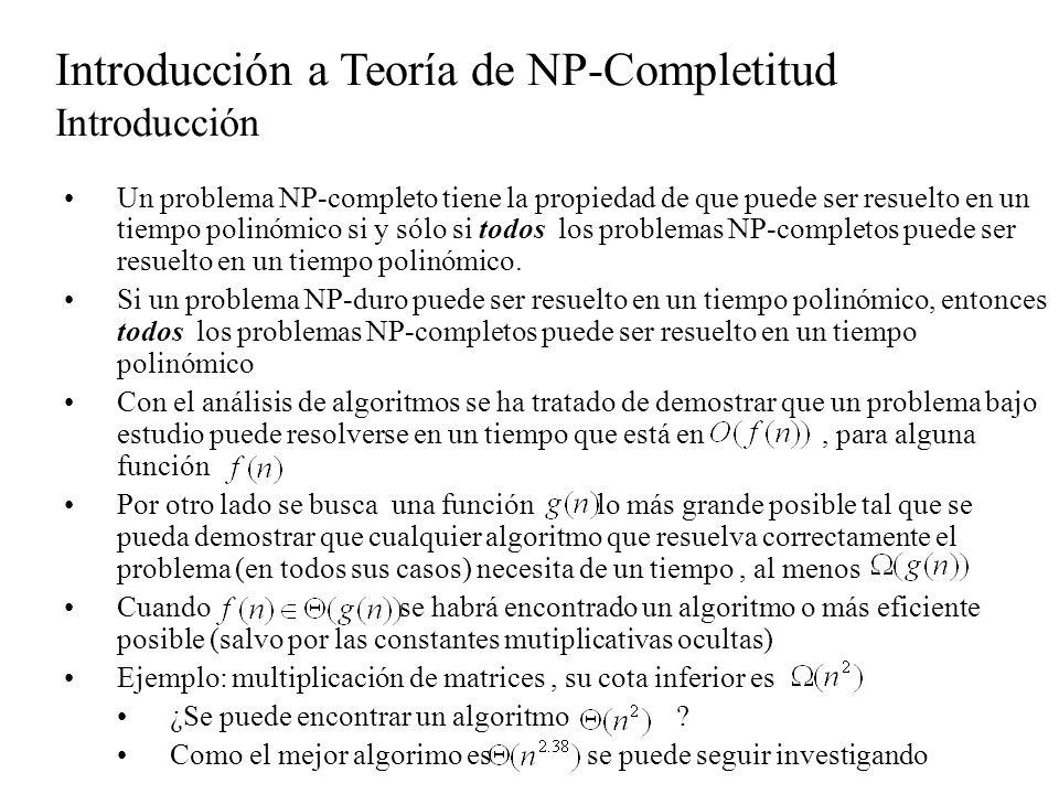 Introducción a Teoría de NP-Completitud Intratabilidad Def: un algoritmo de tiempo polinómico, es aquél cuya complejidad en tiempo en el caso peor, está acotada por un polinomio (en relación al tamaño de la entrada) Son polinómicos los de complejidad:,, No son polinómicos los de complejidad Un problema es intratable si no se puede resolver en tiempo polinómico.(Es una propiedad del problema).