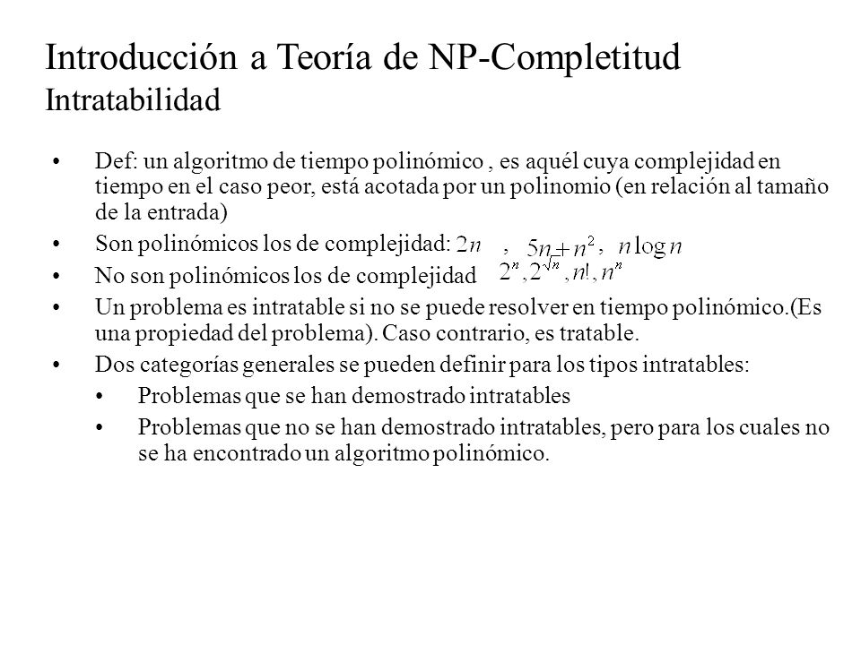 Introducción a Teoría de NP-Completitud Intratabilidad Ejemplos de algoritmos polinómicos vistos: Ordenamiento (quickSort) : Búsqueda Binaria: Multiplicación de matrices estándar: Caminos más cortos en un grafo: Muchos de los ejemplos anteriores pueden tener algoritmos no polinómicos que los resuelven.