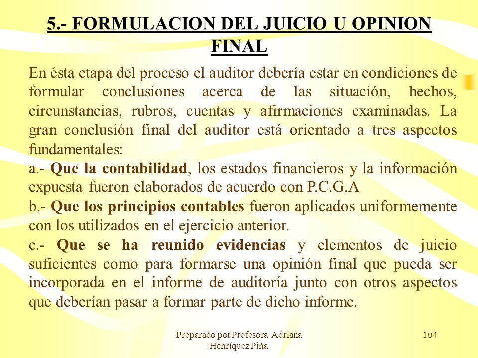Preparado por Profesora Adriana Henríquez Piña 104 5.- FORMULACION DEL JUICIO U OPINION FINAL En ésta etapa del proceso el auditor debería estar en co