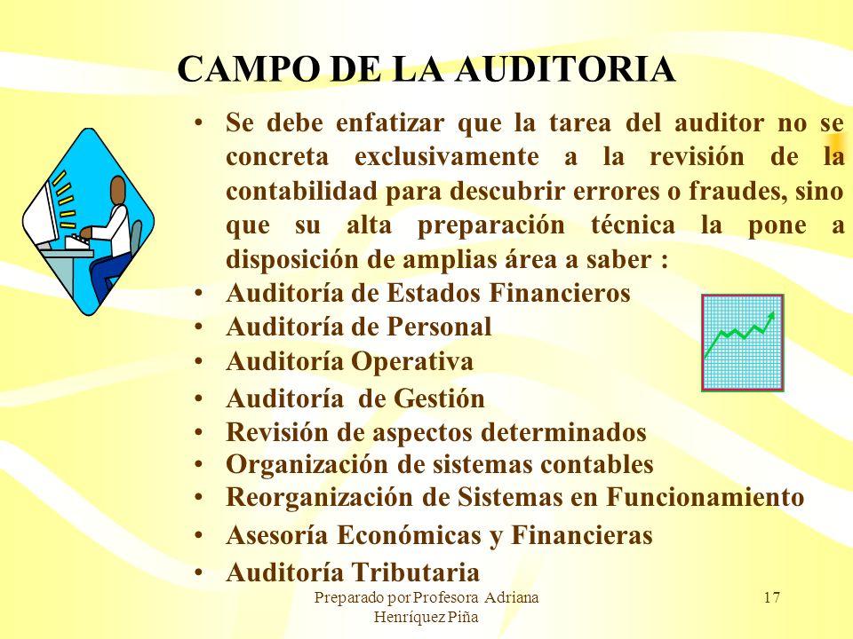 Preparado por Profesora Adriana Henríquez Piña 17 CAMPO DE LA AUDITORIA Se debe enfatizar que la tarea del auditor no se concreta exclusivamente a la