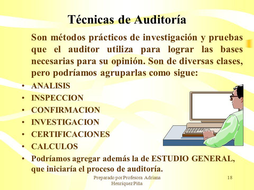 Preparado por Profesora Adriana Henríquez Piña 18 Técnicas de Auditoría Son métodos prácticos de investigación y pruebas que el auditor utiliza para l