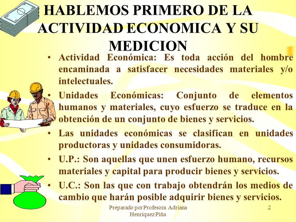 Preparado por Profesora Adriana Henríquez Piña 2 HABLEMOS PRIMERO DE LA ACTIVIDAD ECONOMICA Y SU MEDICION Actividad Económica: Es toda acción del homb