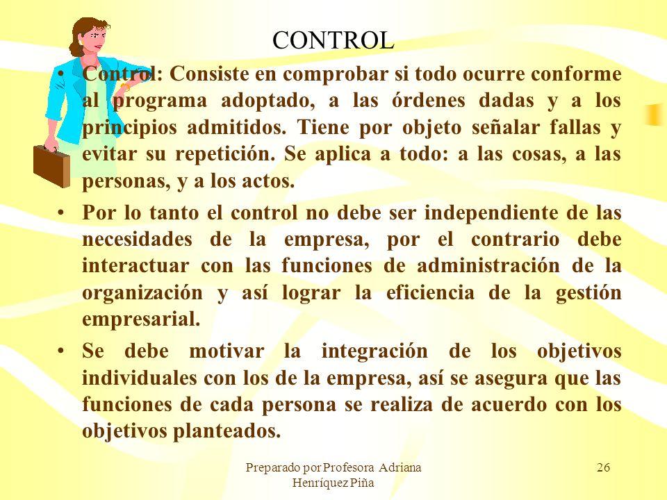 Preparado por Profesora Adriana Henríquez Piña 26 CONTROL Control: Consiste en comprobar si todo ocurre conforme al programa adoptado, a las órdenes d