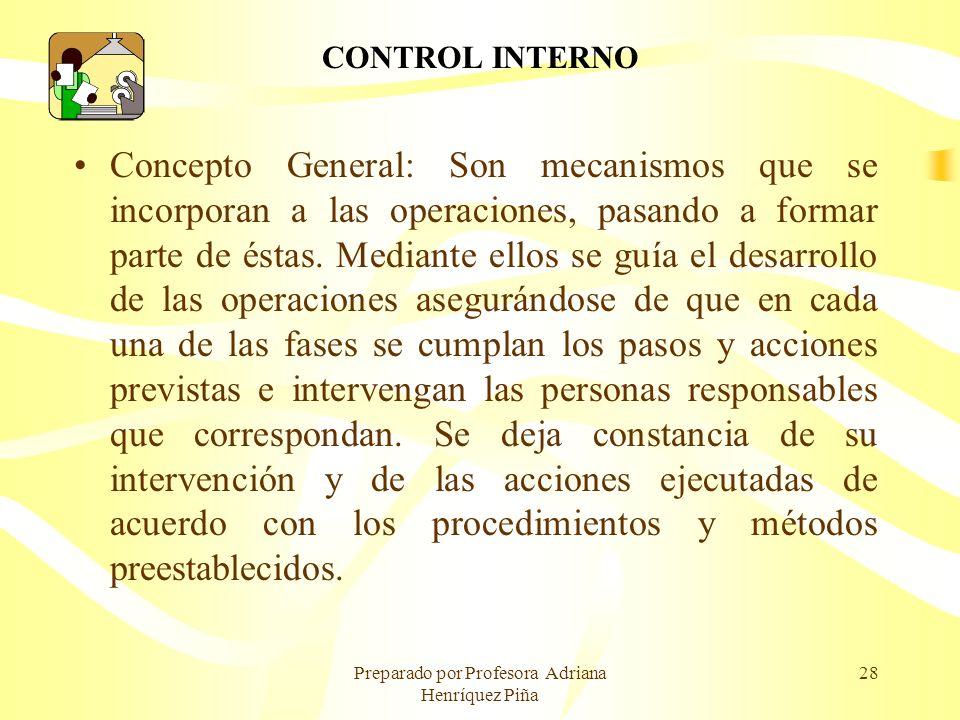 Preparado por Profesora Adriana Henríquez Piña 28 CONTROL INTERNO Concepto General: Son mecanismos que se incorporan a las operaciones, pasando a form