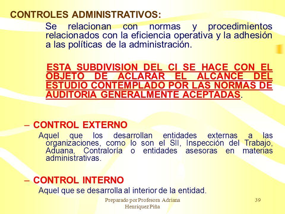 Preparado por Profesora Adriana Henríquez Piña 39 CONTROLES ADMINISTRATIVOS: Se relacionan con normas y procedimientos relacionados con la eficiencia