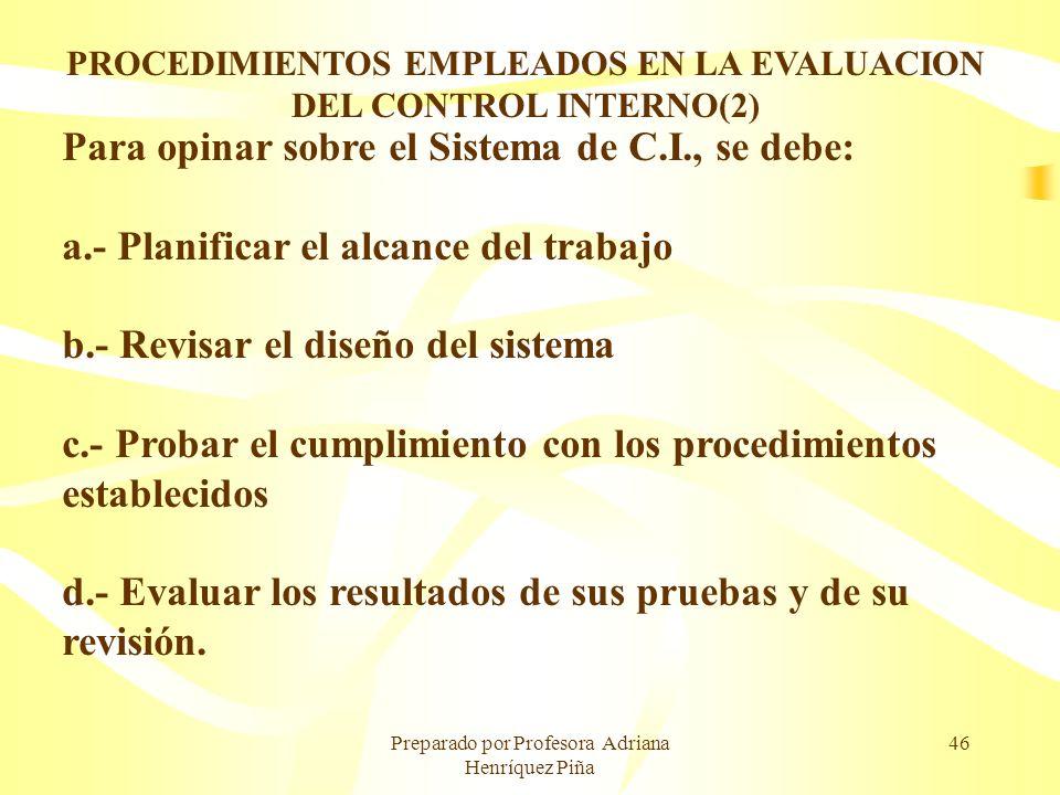 Preparado por Profesora Adriana Henríquez Piña 46 PROCEDIMIENTOS EMPLEADOS EN LA EVALUACION DEL CONTROL INTERNO(2) Para opinar sobre el Sistema de C.I