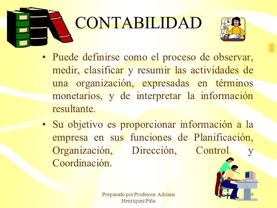 Preparado por Profesora Adriana Henríquez Piña 6 CONTABILIDAD Puede definirse como el proceso de observar, medir, clasificar y resumir las actividades
