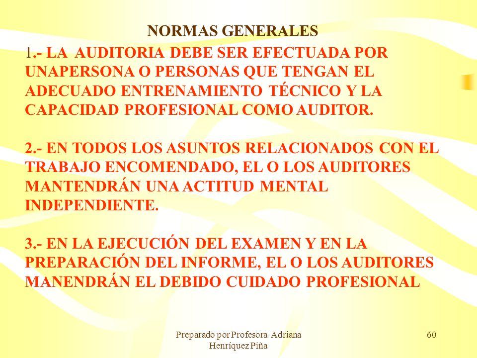 Preparado por Profesora Adriana Henríquez Piña 60 NORMAS GENERALES 1.- LA AUDITORIA DEBE SER EFECTUADA POR UNAPERSONA O PERSONAS QUE TENGAN EL ADECUAD