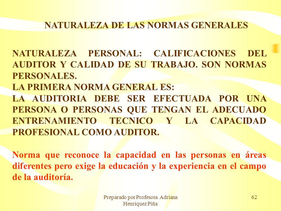 Preparado por Profesora Adriana Henríquez Piña 62 NATURALEZA DE LAS NORMAS GENERALES NATURALEZA PERSONAL: CALIFICACIONES DEL AUDITOR Y CALIDAD DE SU T