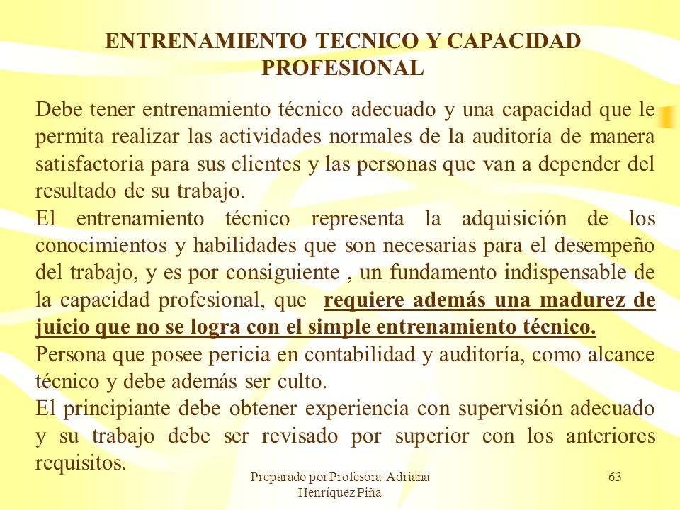 Preparado por Profesora Adriana Henríquez Piña 63 ENTRENAMIENTO TECNICO Y CAPACIDAD PROFESIONAL Debe tener entrenamiento técnico adecuado y una capaci
