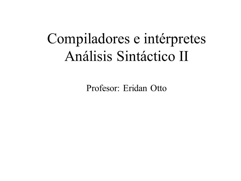Compiladores e intérpretes Análisis Sintáctico II Profesor: Eridan Otto