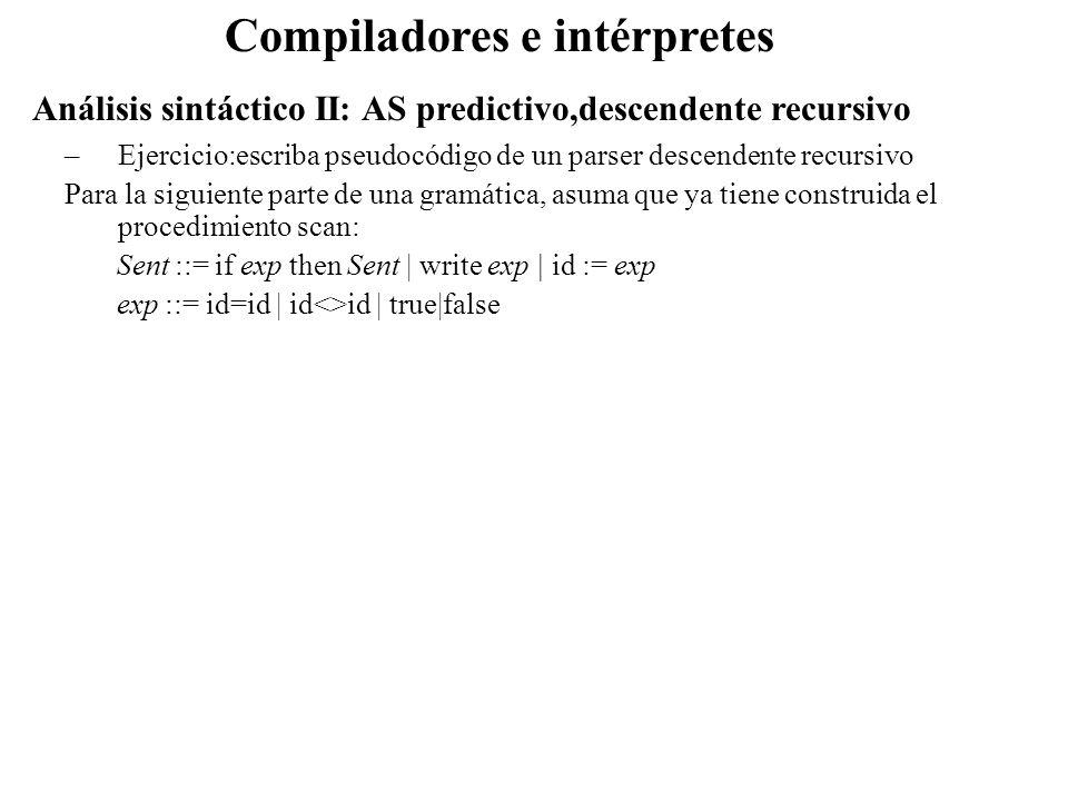 Análisis sintáctico II: AS predictivo,descendente recursivo Compiladores e intérpretes –Ejercicio:escriba pseudocódigo de un parser descendente recurs