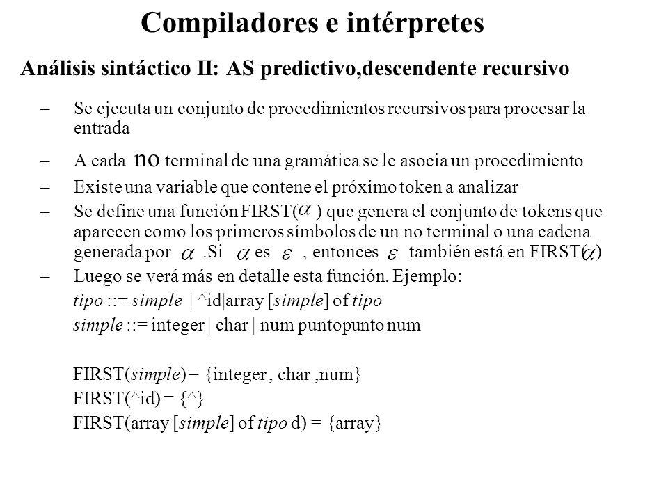 Análisis sintáctico II: AS predictivo,descendente recursivo Compiladores e intérpretes –Se ejecuta un conjunto de procedimientos recursivos para proce