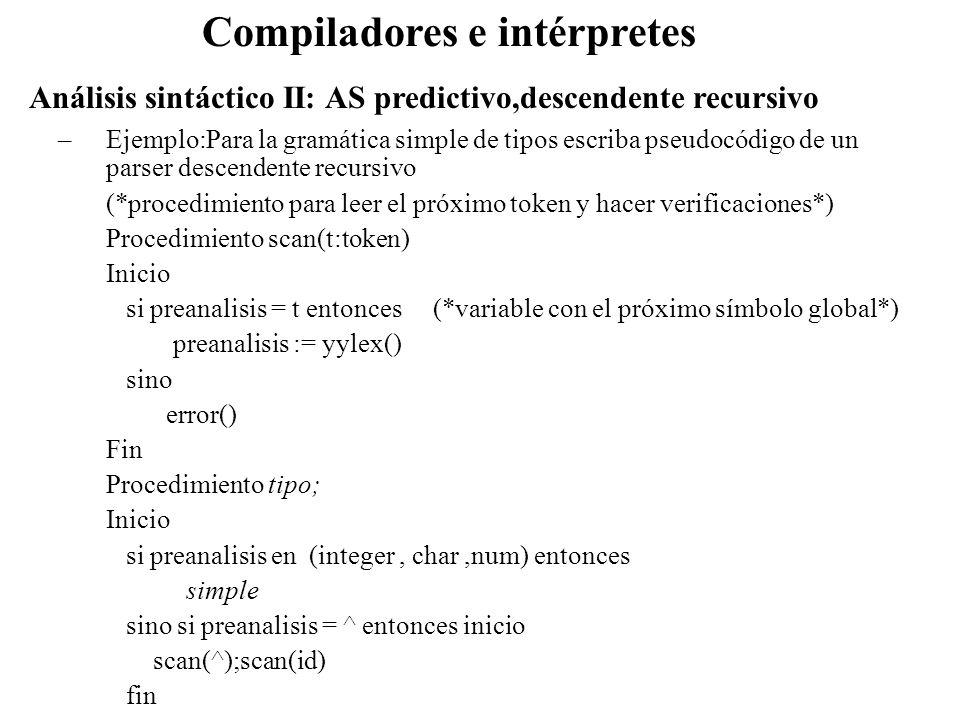 Análisis sintáctico II: AS predictivo,descendente recursivo Compiladores e intérpretes –Ejemplo:Para la gramática simple de tipos escriba pseudocódigo