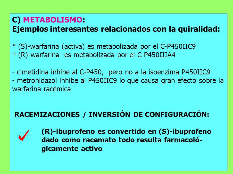 C) METABOLISMO: Ejemplos interesantes relacionados con la quiralidad: * (S)-warfarina (activa) es metabolizada por el C-P450IIC9 * (R)-warfarina es me