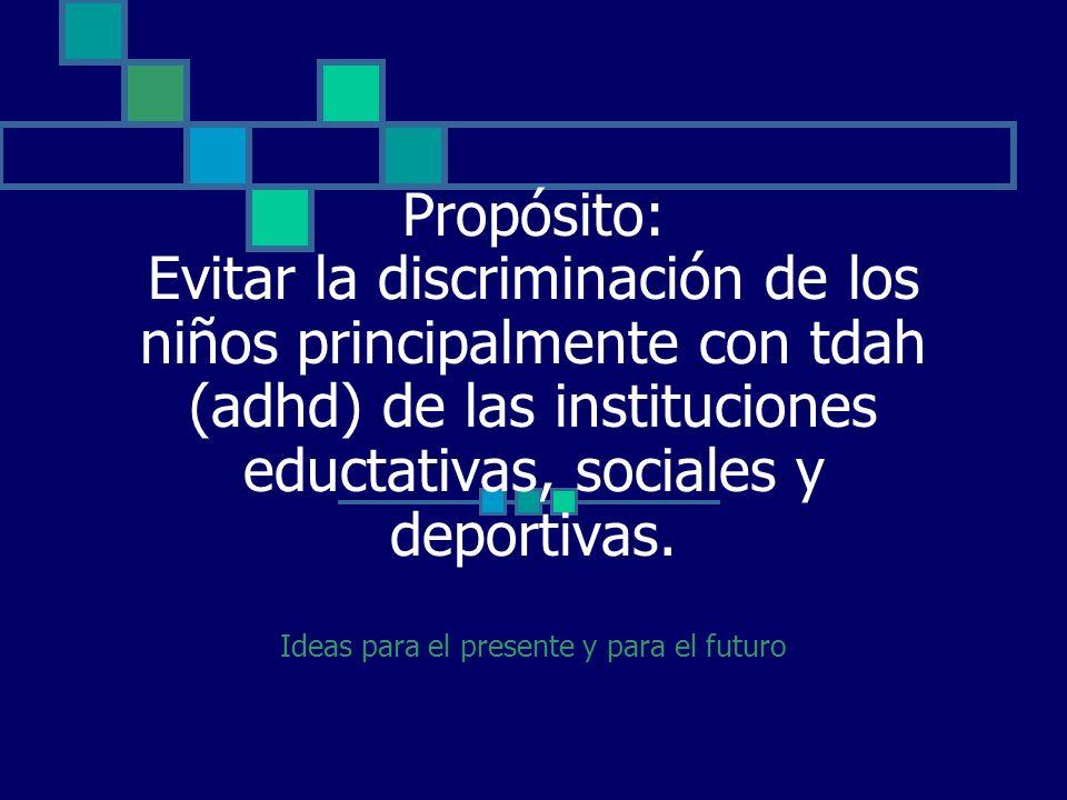 Propósito: Evitar la discriminación de los niños principalmente con tdah (adhd) de las instituciones eductativas, sociales y deportivas. Ideas para el