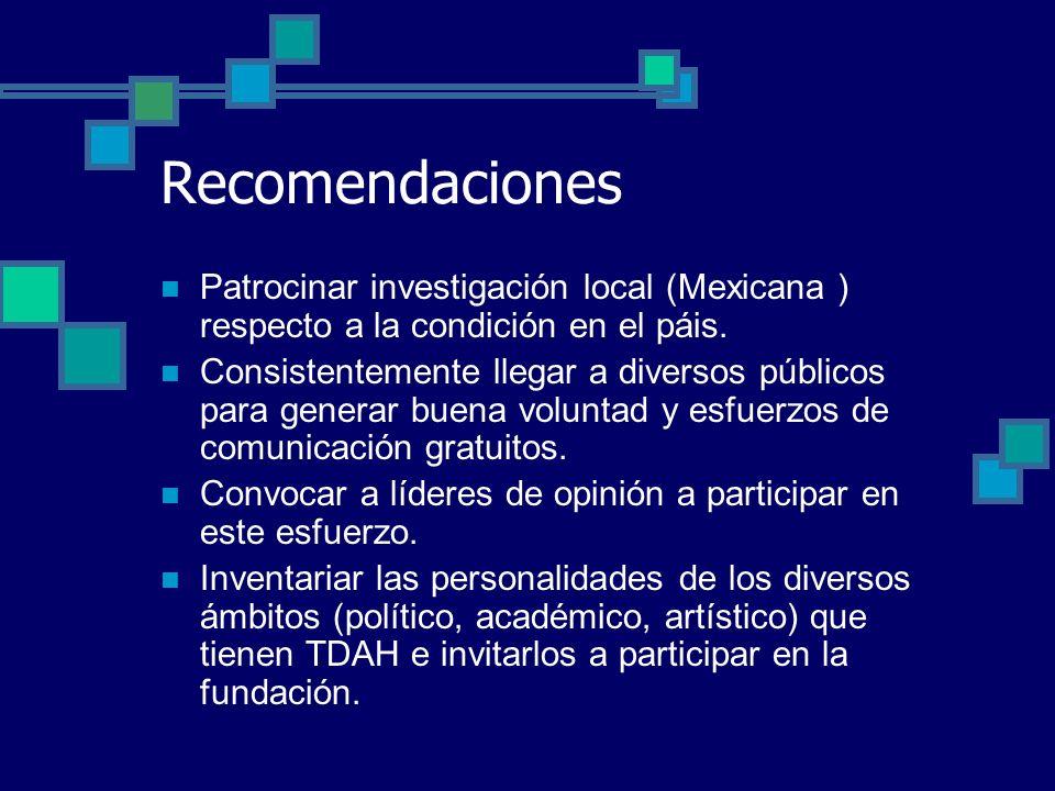 Recomendaciones Patrocinar investigación local (Mexicana ) respecto a la condición en el páis. Consistentemente llegar a diversos públicos para genera