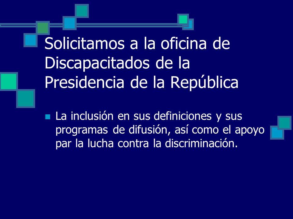 Solicitamos a la oficina de Discapacitados de la Presidencia de la República La inclusión en sus definiciones y sus programas de difusión, así como el