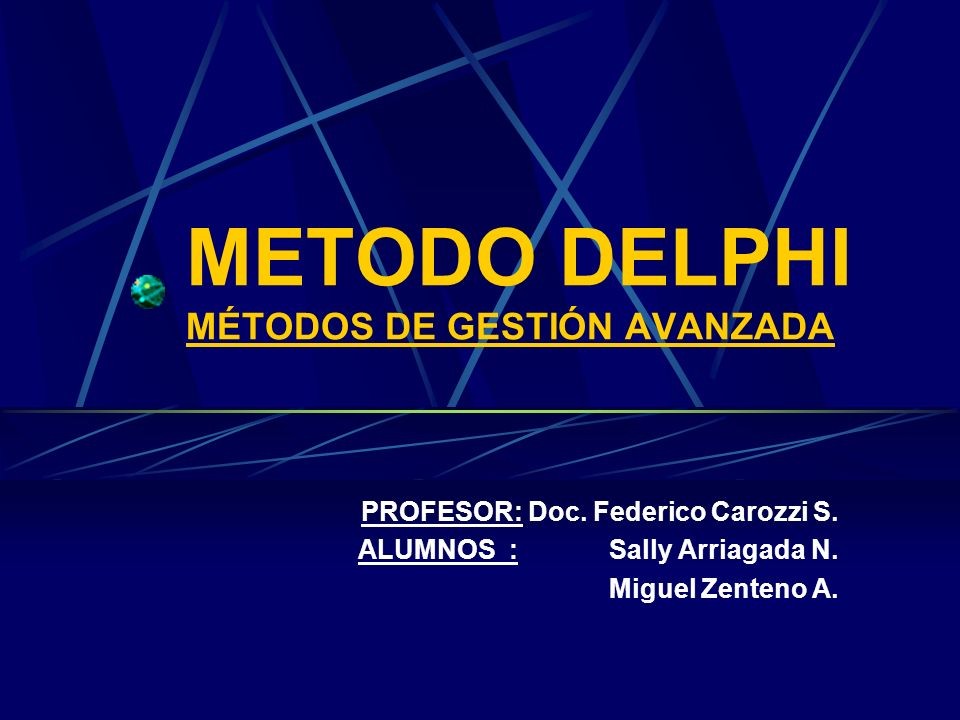 METODO DELPHI MÉTODOS DE GESTIÓN AVANZADA PROFESOR: Doc. Federico Carozzi S. ALUMNOS : Sally Arriagada N. Miguel Zenteno A.