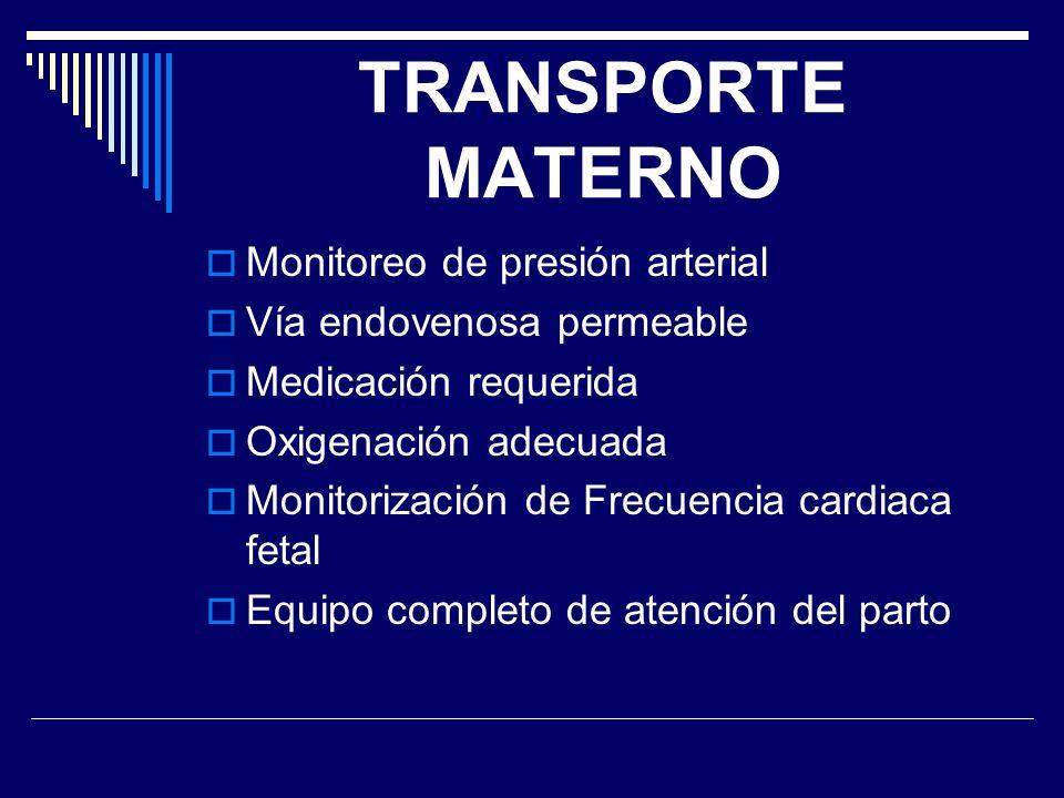 TRANSPORTE MATERNO Monitoreo de presión arterial Vía endovenosa permeable Medicación requerida Oxigenación adecuada Monitorización de Frecuencia cardi