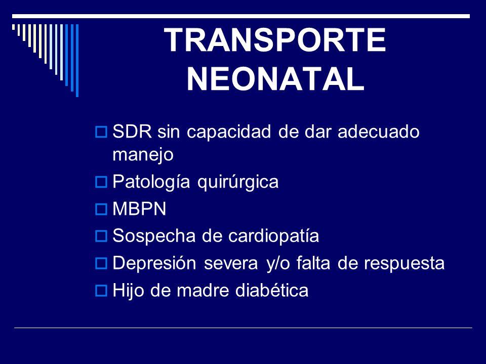 TRANSPORTE NEONATAL SDR sin capacidad de dar adecuado manejo Patología quirúrgica MBPN Sospecha de cardiopatía Depresión severa y/o falta de respuesta