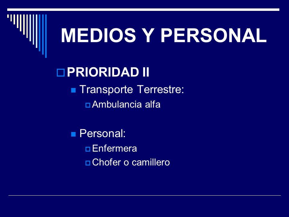 MEDIOS Y PERSONAL PRIORIDAD II Transporte Terrestre: Ambulancia alfa Personal: Enfermera Chofer o camillero