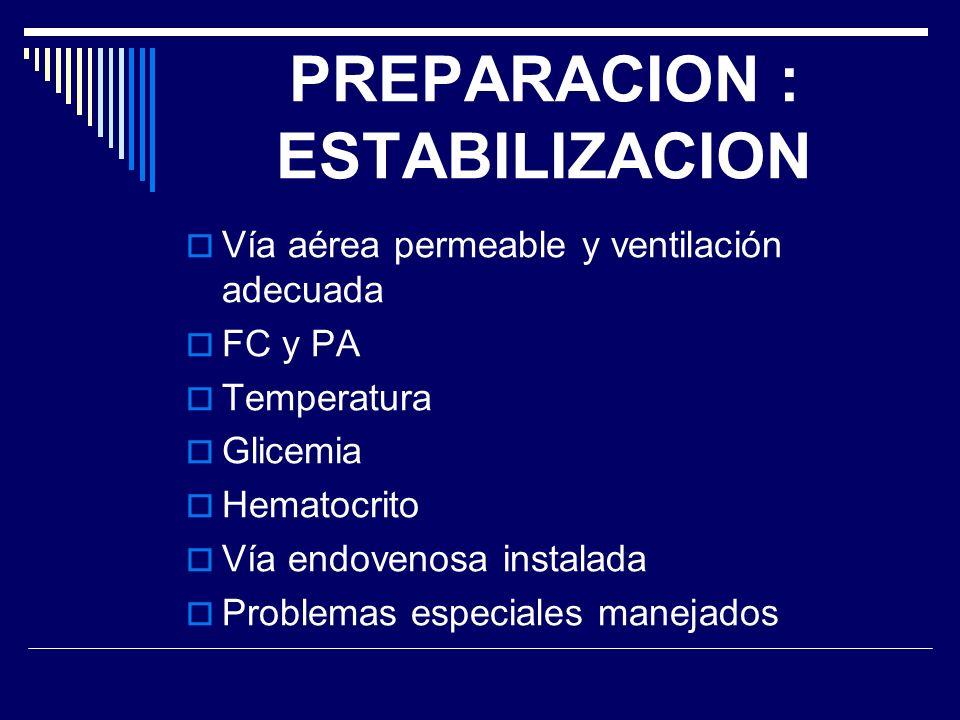 PREPARACION : ESTABILIZACION Vía aérea permeable y ventilación adecuada FC y PA Temperatura Glicemia Hematocrito Vía endovenosa instalada Problemas es