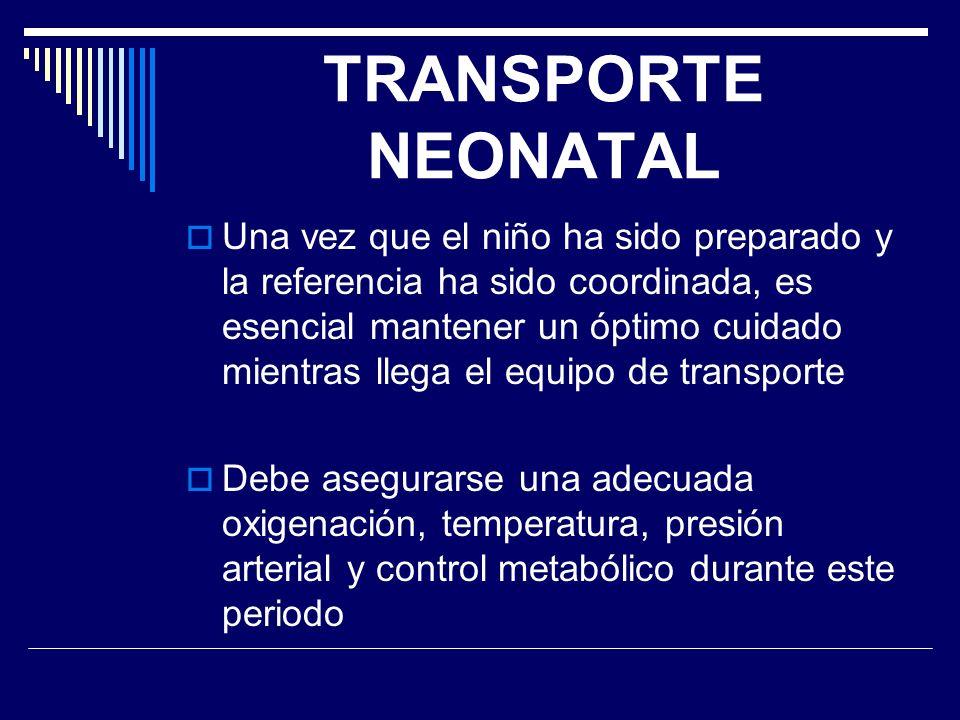 TRANSPORTE NEONATAL Una vez que el niño ha sido preparado y la referencia ha sido coordinada, es esencial mantener un óptimo cuidado mientras llega el