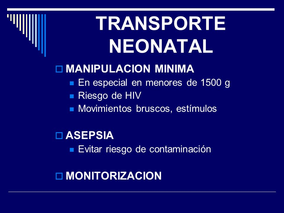TRANSPORTE NEONATAL MANIPULACION MINIMA En especial en menores de 1500 g Riesgo de HIV Movimientos bruscos, estímulos ASEPSIA Evitar riesgo de contami