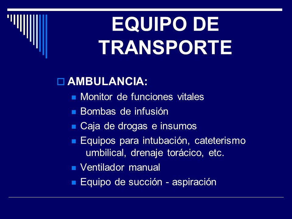 EQUIPO DE TRANSPORTE AMBULANCIA: Monitor de funciones vitales Bombas de infusión Caja de drogas e insumos Equipos para intubación, cateterismo umbilic