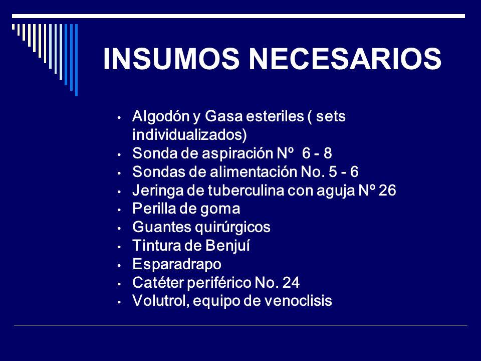 INSUMOS NECESARIOS Algodón y Gasa esteriles ( sets individualizados) Sonda de aspiración Nº 6 - 8 Sondas de alimentación No. 5 - 6 Jeringa de tubercul