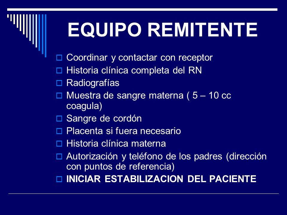 EQUIPO REMITENTE Coordinar y contactar con receptor Historia clínica completa del RN Radiografías Muestra de sangre materna ( 5 – 10 cc coagula) Sangr