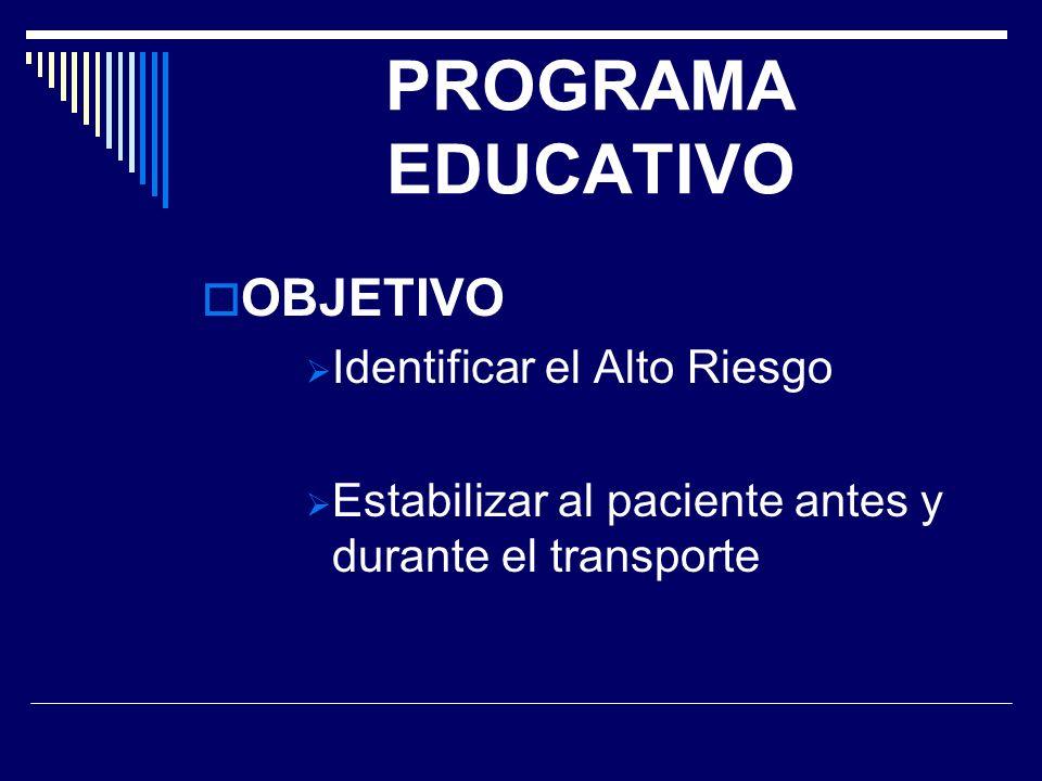 PROGRAMA EDUCATIVO OBJETIVO Identificar el Alto Riesgo Estabilizar al paciente antes y durante el transporte