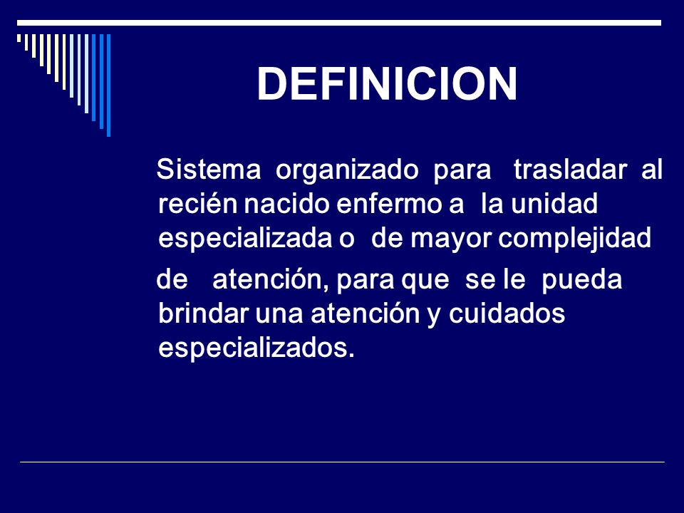 DEFINICION Sistema organizado para trasladar al recién nacido enfermo a la unidad especializada o de mayor complejidad de atención, para que se le pue