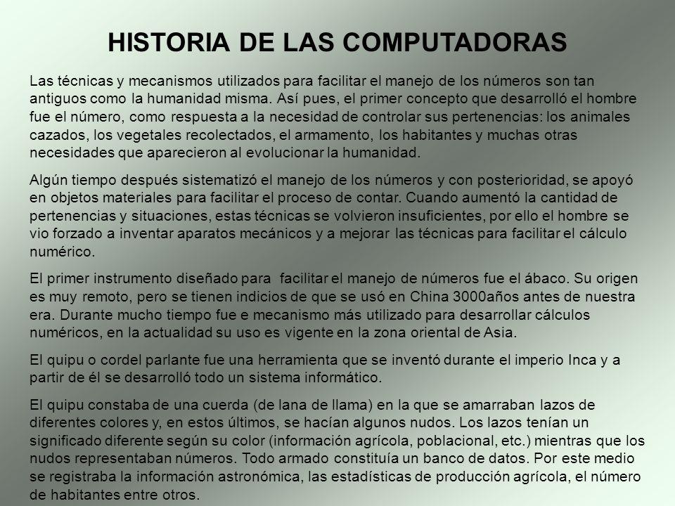 HISTORIA DE LAS COMPUTADORAS Las técnicas y mecanismos utilizados para facilitar el manejo de los números son tan antiguos como la humanidad misma. As