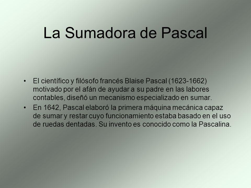 La Sumadora de Pascal El científico y filósofo francés Blaise Pascal (1623-1662) motivado por el afán de ayudar a su padre en las labores contables, d